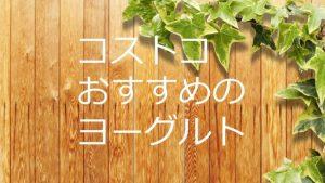 厳選!コストコおすすめ商品【ヨーグルト】カスピ海・ギリシャ・オイコス・ダノン・・・